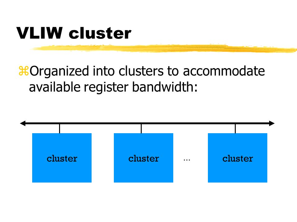 VLIW cluster Organized into clusters to accommodate available register bandwidth: cluster. cluster.