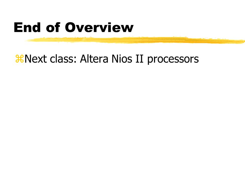 End of Overview Next class: Altera Nios II processors