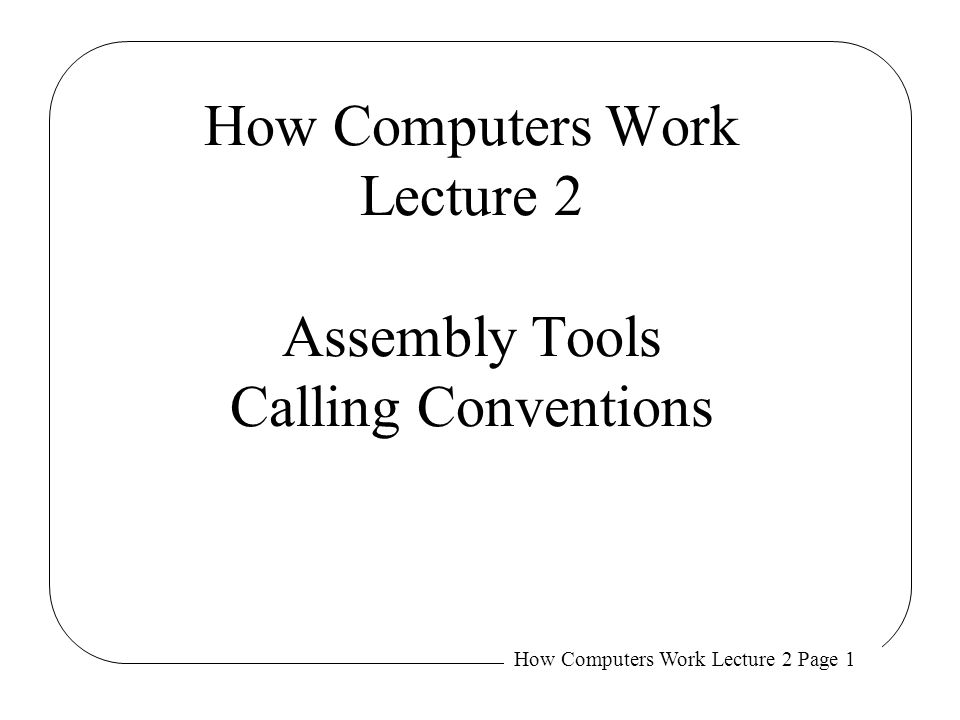 How Computers Work Lecture 2 Assembly Tools Calling Conventions