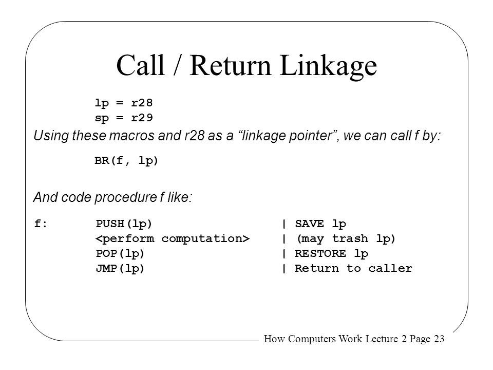 Call / Return Linkage lp = r28. sp = r29. Using these macros and r28 as a linkage pointer , we can call f by: