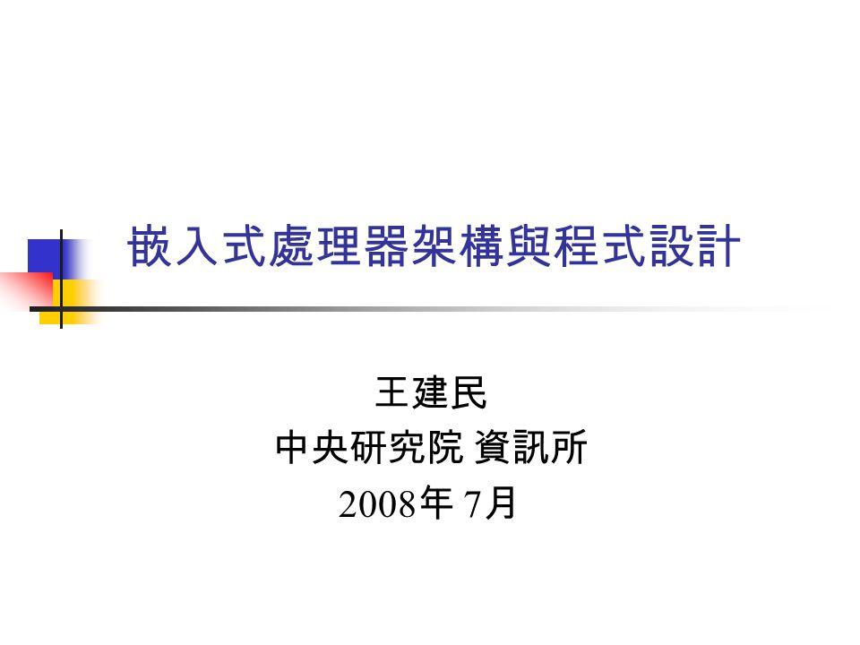嵌入式處理器架構與程式設計 王建民 中央研究院 資訊所 2008年 7月