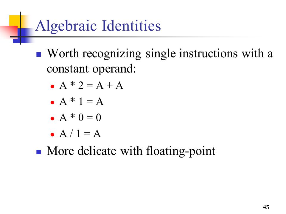 Algebraic Identities Worth recognizing single instructions with a constant operand: A * 2 = A + A.