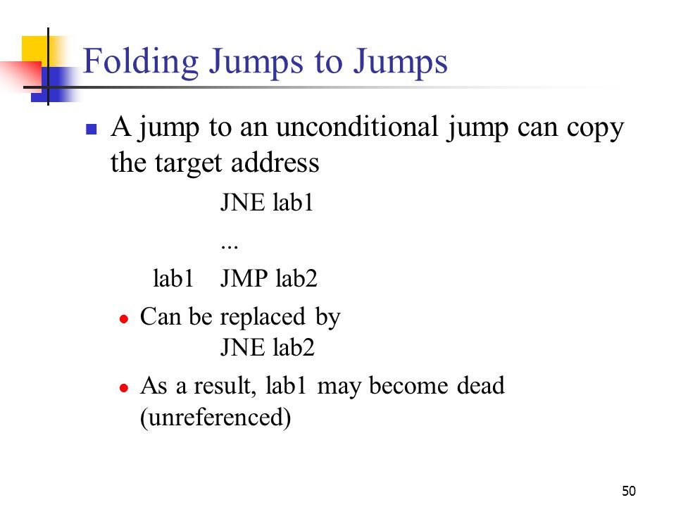 Folding Jumps to Jumps A jump to an unconditional jump can copy the target address. JNE lab1. ...