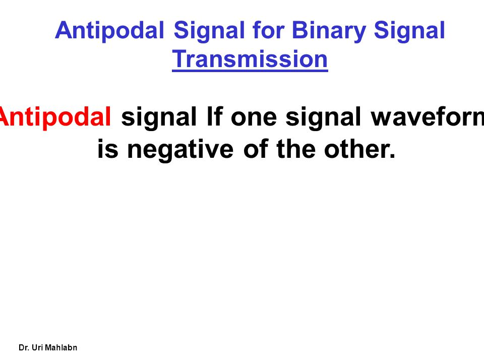 Antipodal signal If one signal waveform is negative of the other.