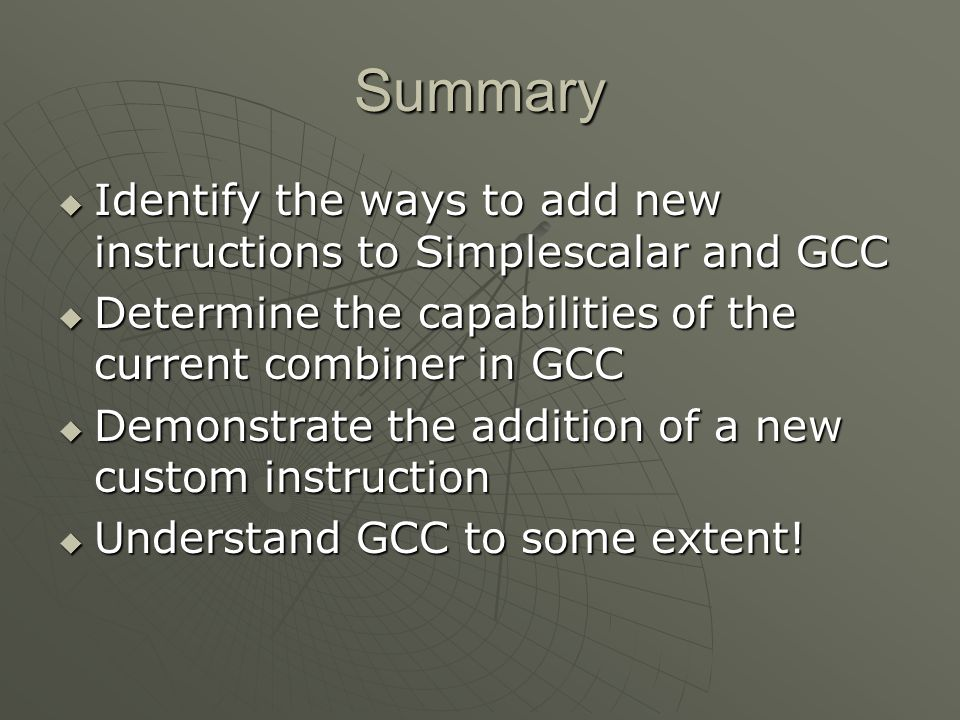 Summary Identify the ways to add new instructions to Simplescalar and GCC. Determine the capabilities of the current combiner in GCC.