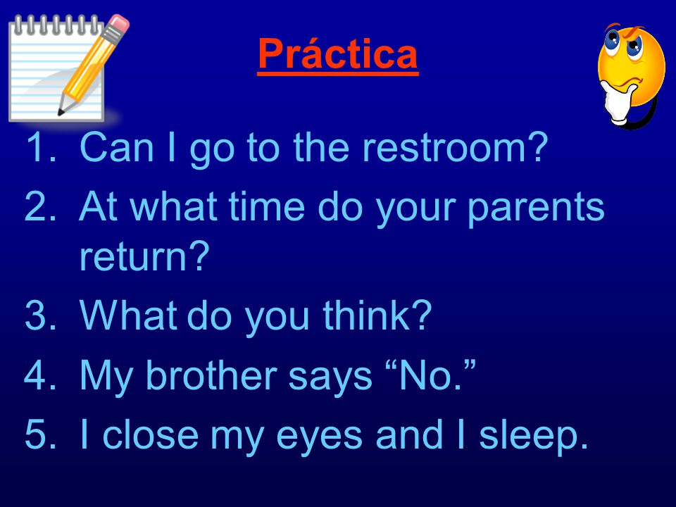Práctica Can I go to the restroom At what time do your parents return What do you think My brother says No.