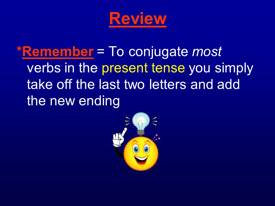Review *Remember = To conjugate most verbs in the present tense you simply take off the last two letters and add the new ending.