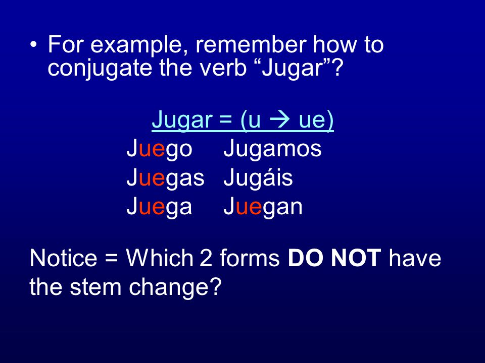 For example, remember how to conjugate the verb Jugar