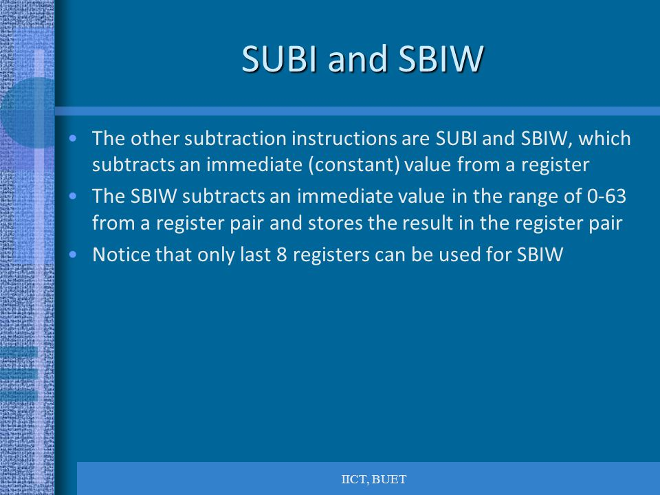 SUBI and SBIW The other subtraction instructions are SUBI and SBIW, which subtracts an immediate (constant) value from a register.