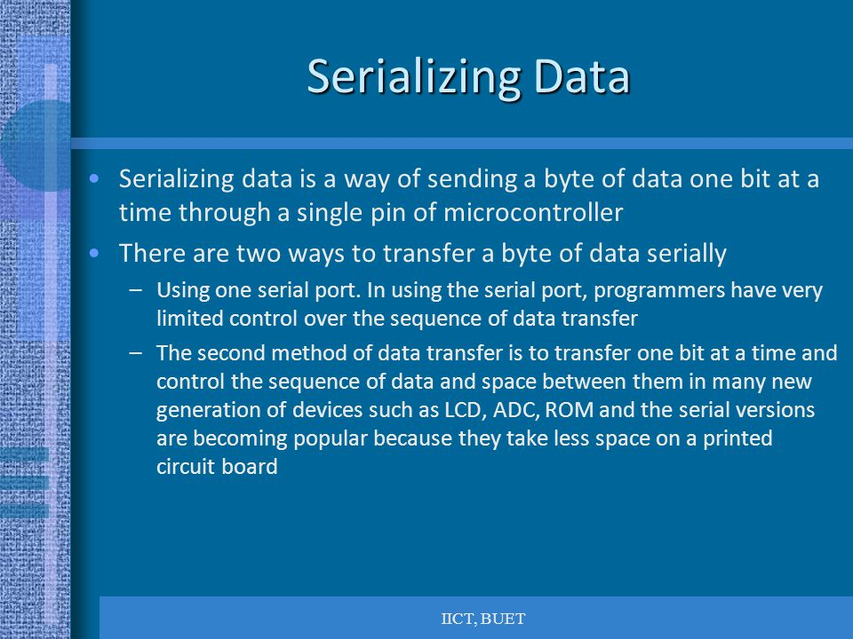 Serializing Data Serializing data is a way of sending a byte of data one bit at a time through a single pin of microcontroller.