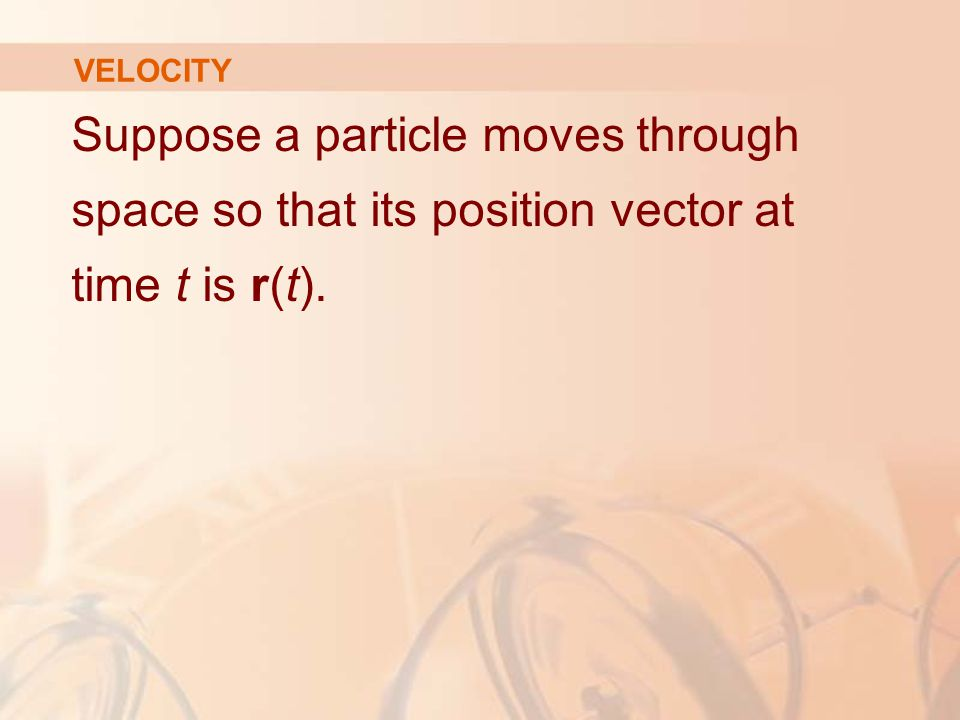 VELOCITY Suppose a particle moves through space so that its position vector at time t is r(t).