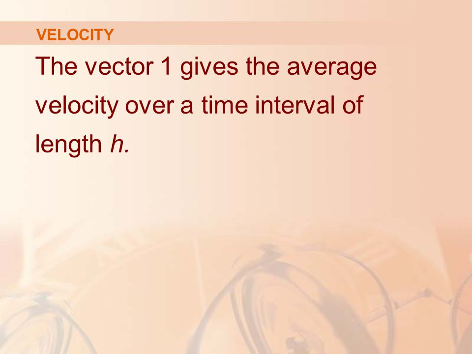VELOCITY The vector 1 gives the average velocity over a time interval of length h.
