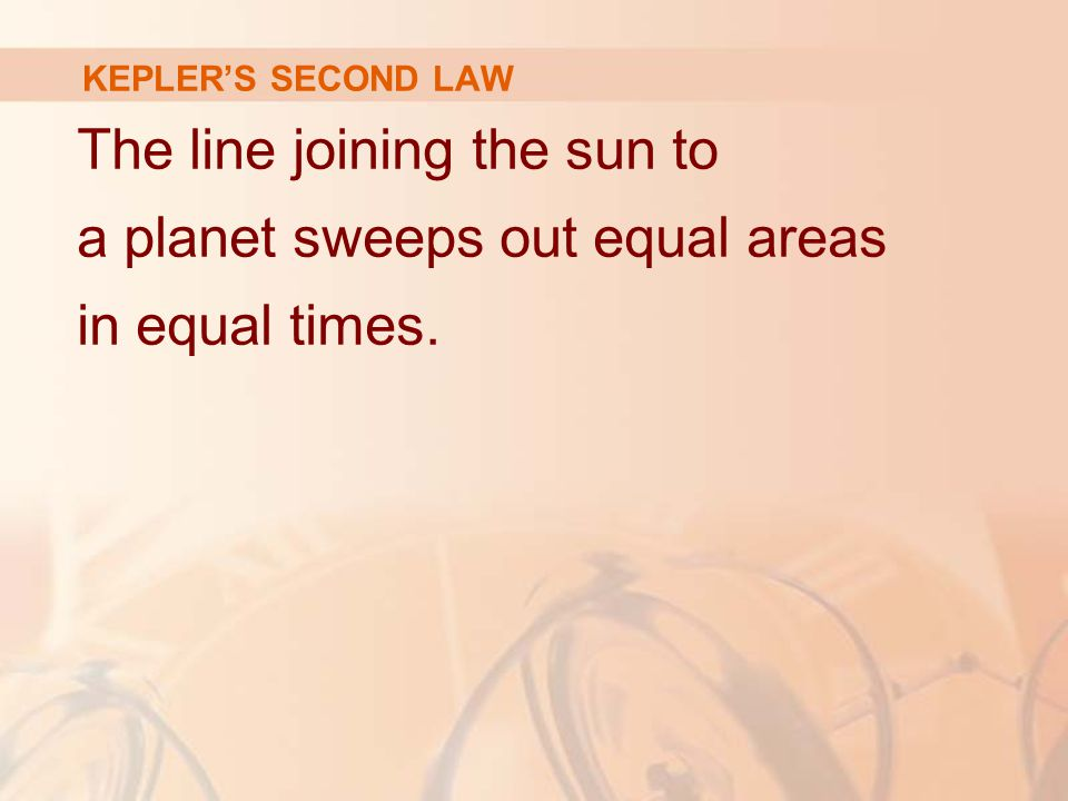 KEPLER'S SECOND LAW The line joining the sun to a planet sweeps out equal areas in equal times.