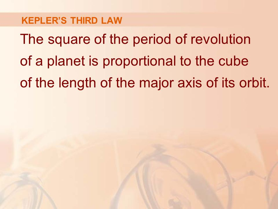 KEPLER'S THIRD LAW The square of the period of revolution of a planet is proportional to the cube of the length of the major axis of its orbit.