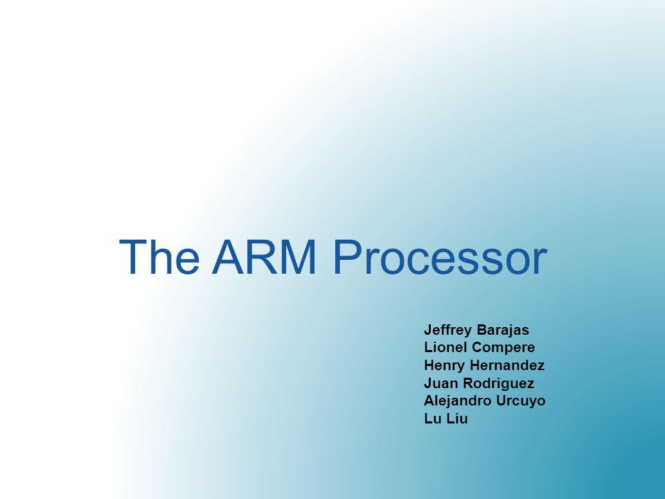 The ARM Processor Jeffrey Barajas Lionel Compere Henry Hernandez