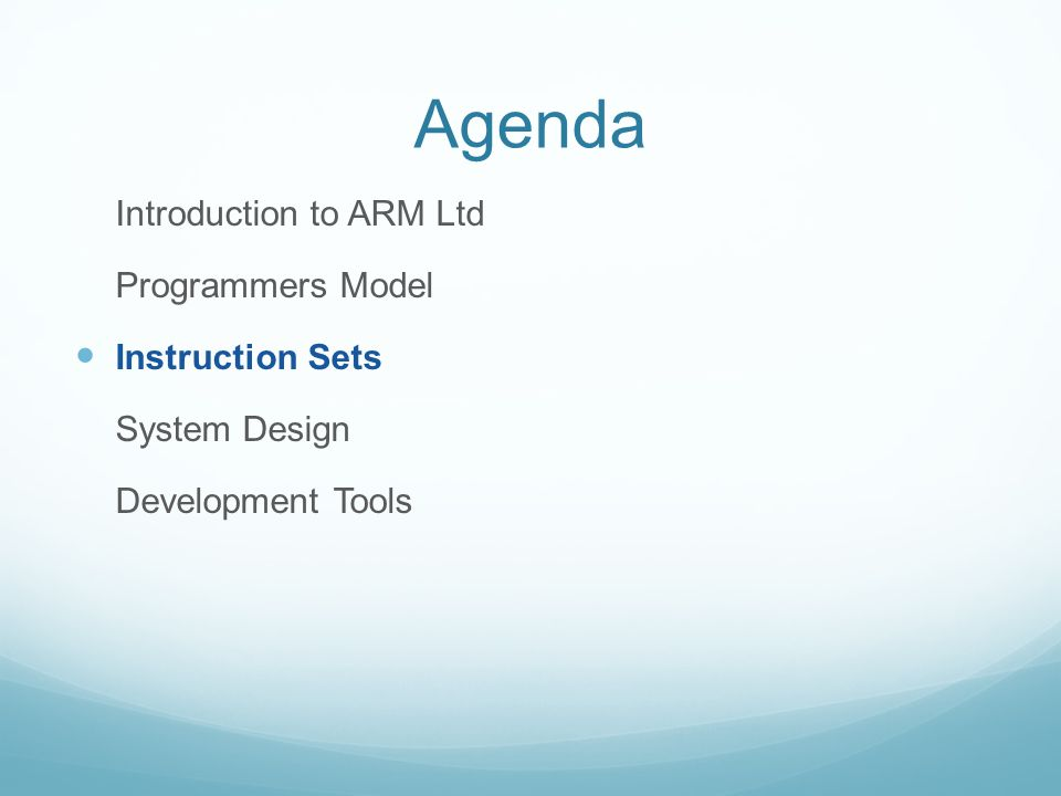 Agenda Introduction to ARM Ltd Programmers Model Instruction Sets