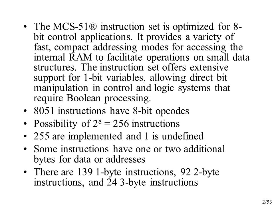 The MCS-51® instruction set is optimized for 8-bit control applications. It provides a variety of fast, compact addressing modes for accessing the internal RAM to facilitate operations on small data structures. The instruction set offers extensive support for 1-bit variables, allowing direct bit manipulation in control and logic systems that require Boolean processing.