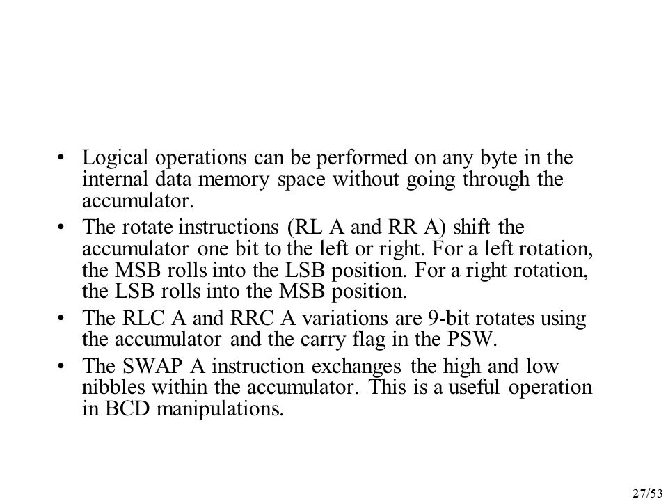 Logical operations can be performed on any byte in the internal data memory space without going through the accumulator.