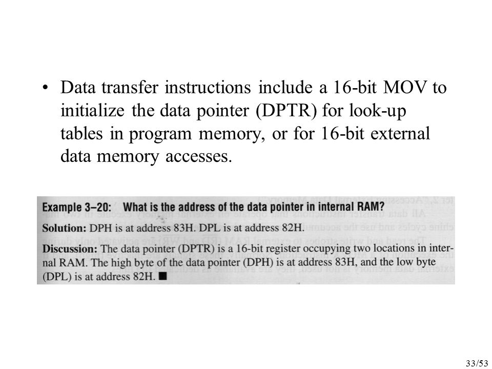 Data transfer instructions include a 16-bit MOV to initialize the data pointer (DPTR) for look-up tables in program memory, or for 16-bit external data memory accesses.