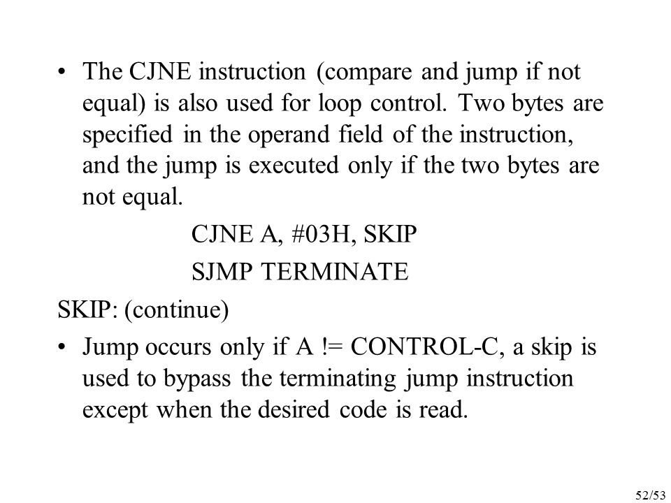 The CJNE instruction (compare and jump if not equal) is also used for loop control. Two bytes are specified in the operand field of the instruction, and the jump is executed only if the two bytes are not equal.