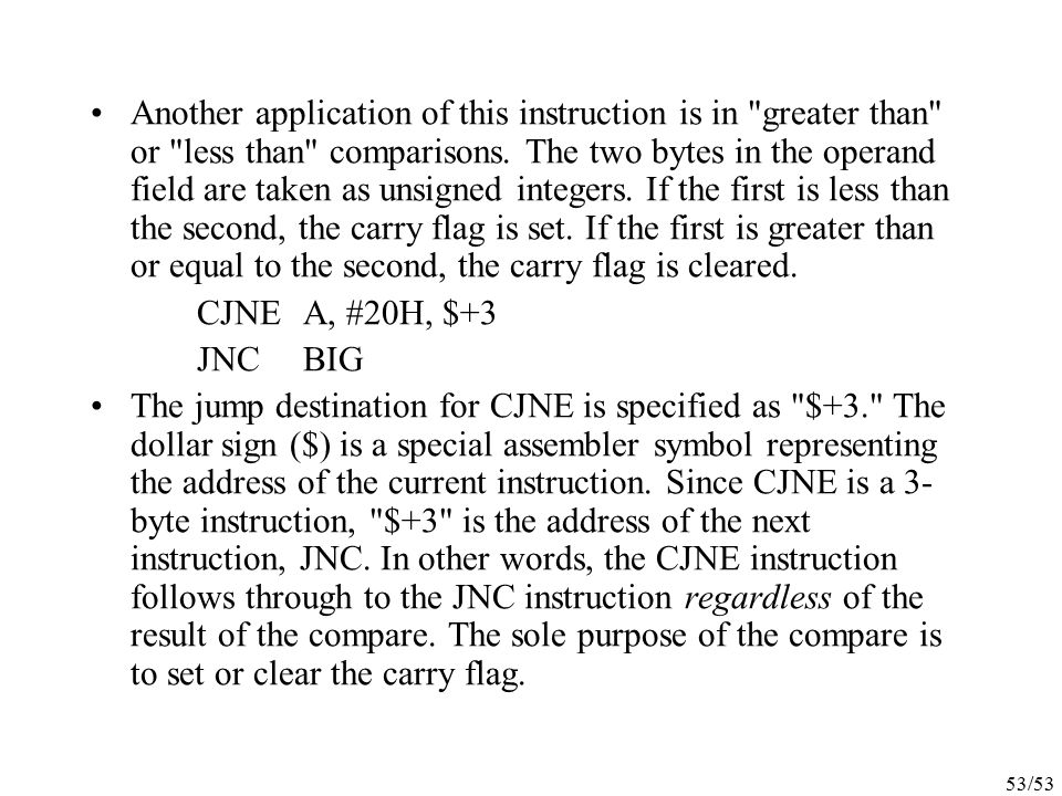 Another application of this instruction is in greater than or less than comparisons. The two bytes in the operand field are taken as unsigned integers. If the first is less than the second, the carry flag is set. If the first is greater than or equal to the second, the carry flag is cleared.