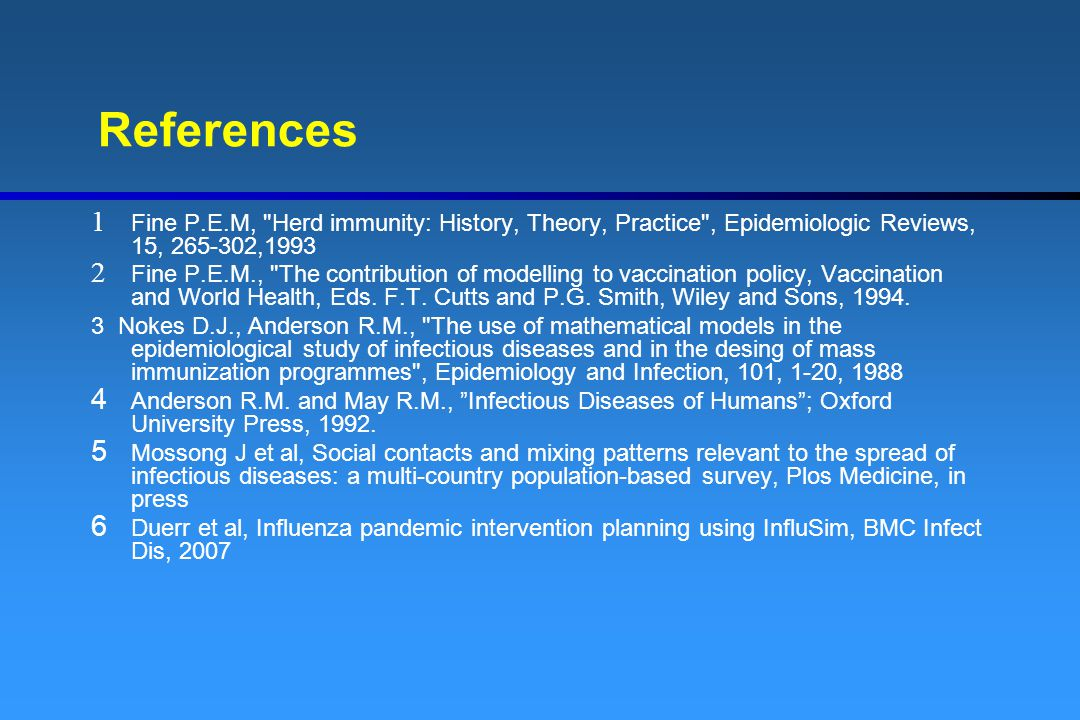 References Fine P.E.M, Herd immunity: History, Theory, Practice , Epidemiologic Reviews, 15, 265-302,1993.