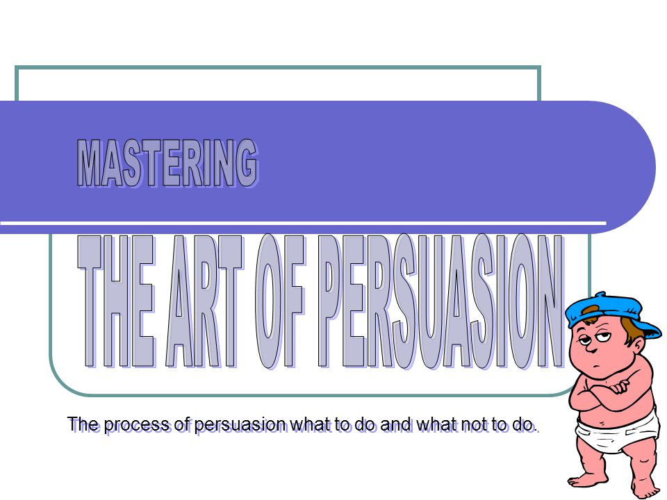 The process of persuasion what to do and what not to do.
