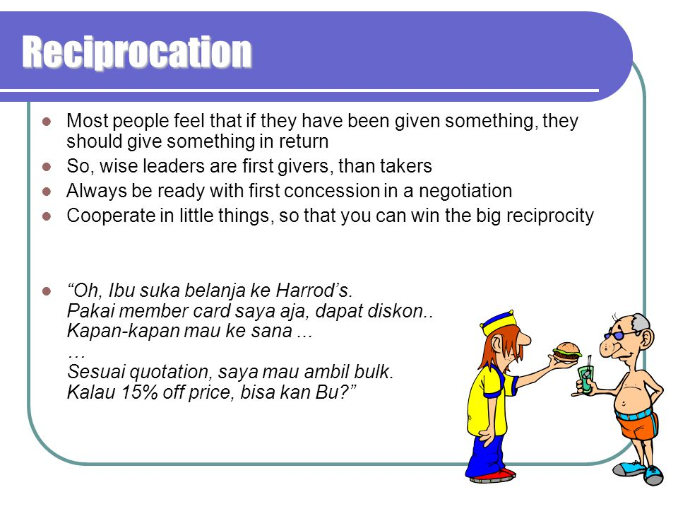 Reciprocation Most people feel that if they have been given something, they should give something in return.