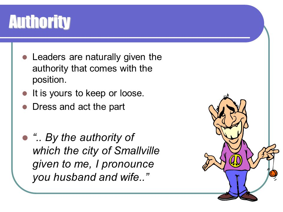 Authority Leaders are naturally given the authority that comes with the position. It is yours to keep or loose.
