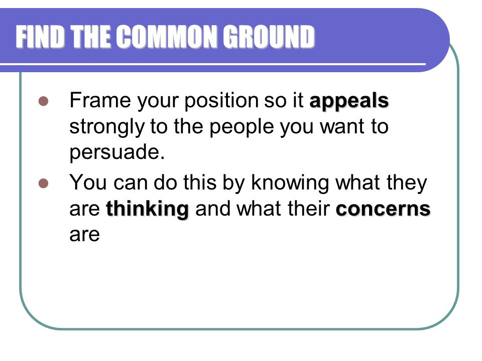 FIND THE COMMON GROUND Frame your position so it appeals strongly to the people you want to persuade.