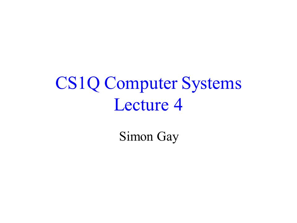 CS1Q Computer Systems Lecture 4