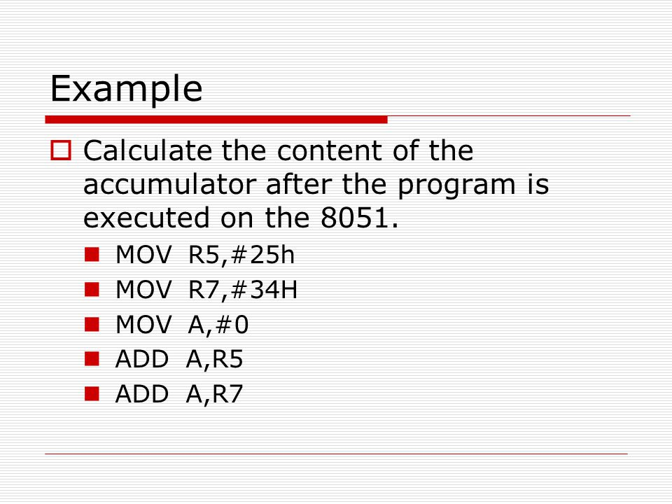 Example Calculate the content of the accumulator after the program is executed on the 8051. MOV R5,#25h.