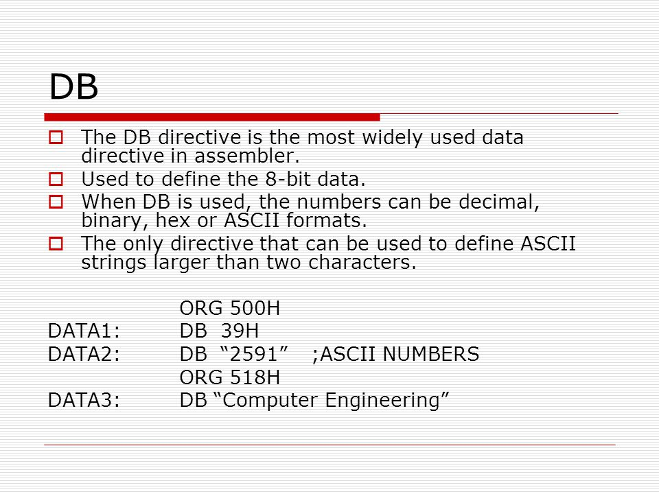 DB The DB directive is the most widely used data directive in assembler. Used to define the 8-bit data.