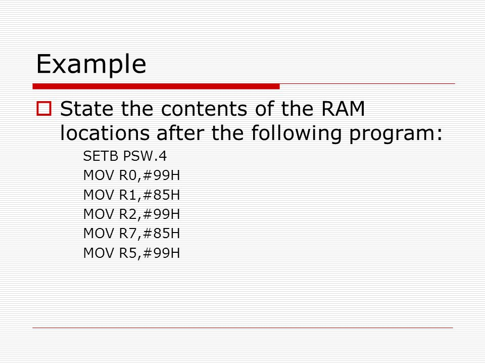 Example State the contents of the RAM locations after the following program: SETB PSW.4. MOV R0,#99H.