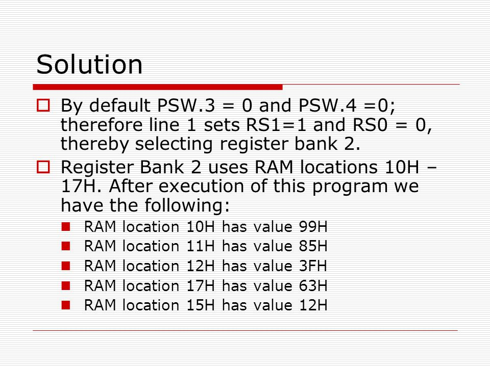 Solution By default PSW.3 = 0 and PSW.4 =0; therefore line 1 sets RS1=1 and RS0 = 0, thereby selecting register bank 2.