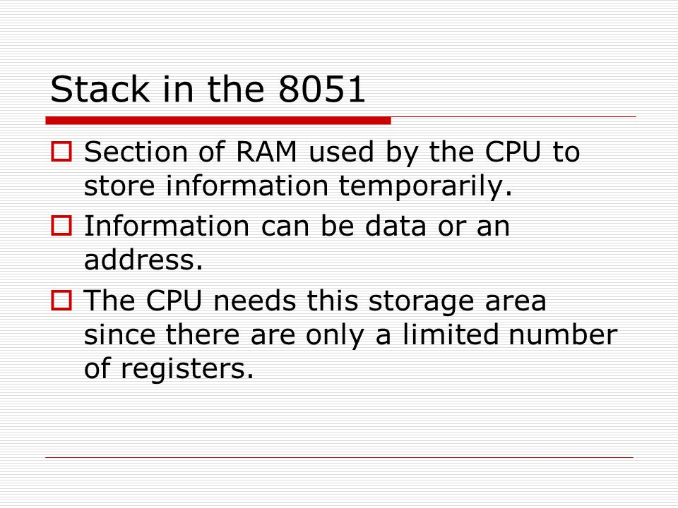 Stack in the 8051 Section of RAM used by the CPU to store information temporarily. Information can be data or an address.