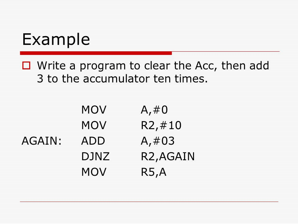 Example Write a program to clear the Acc, then add 3 to the accumulator ten times. MOV A,#0. MOV R2,#10.