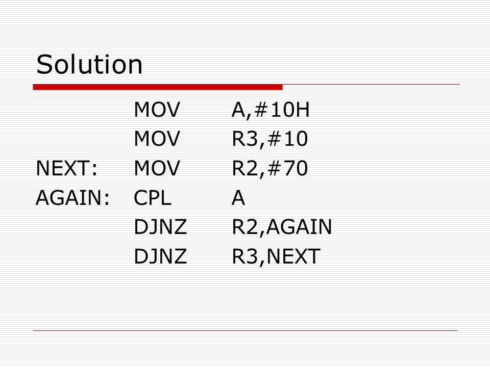 Solution MOV A,#10H MOV R3,#10 NEXT: MOV R2,#70 AGAIN: CPL A