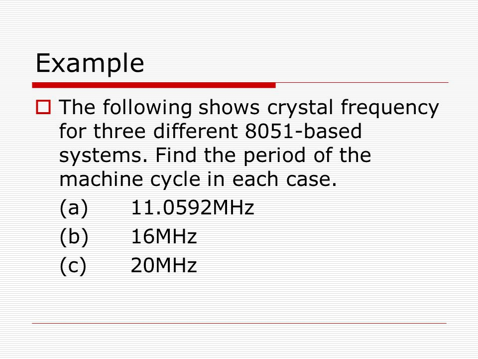 Example The following shows crystal frequency for three different 8051-based systems. Find the period of the machine cycle in each case.
