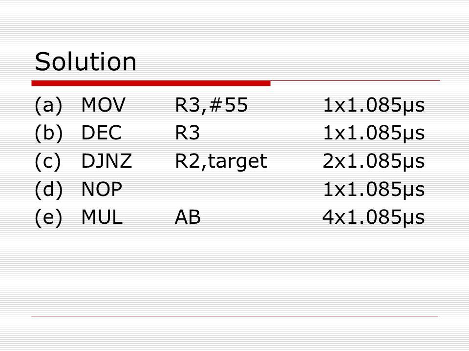 Solution (a) MOV R3,#55 1x1.085μs (b) DEC R3 1x1.085μs