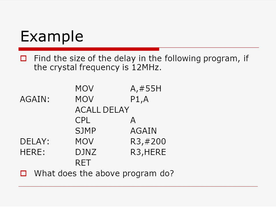 Example Find the size of the delay in the following program, if the crystal frequency is 12MHz. MOV A,#55H.