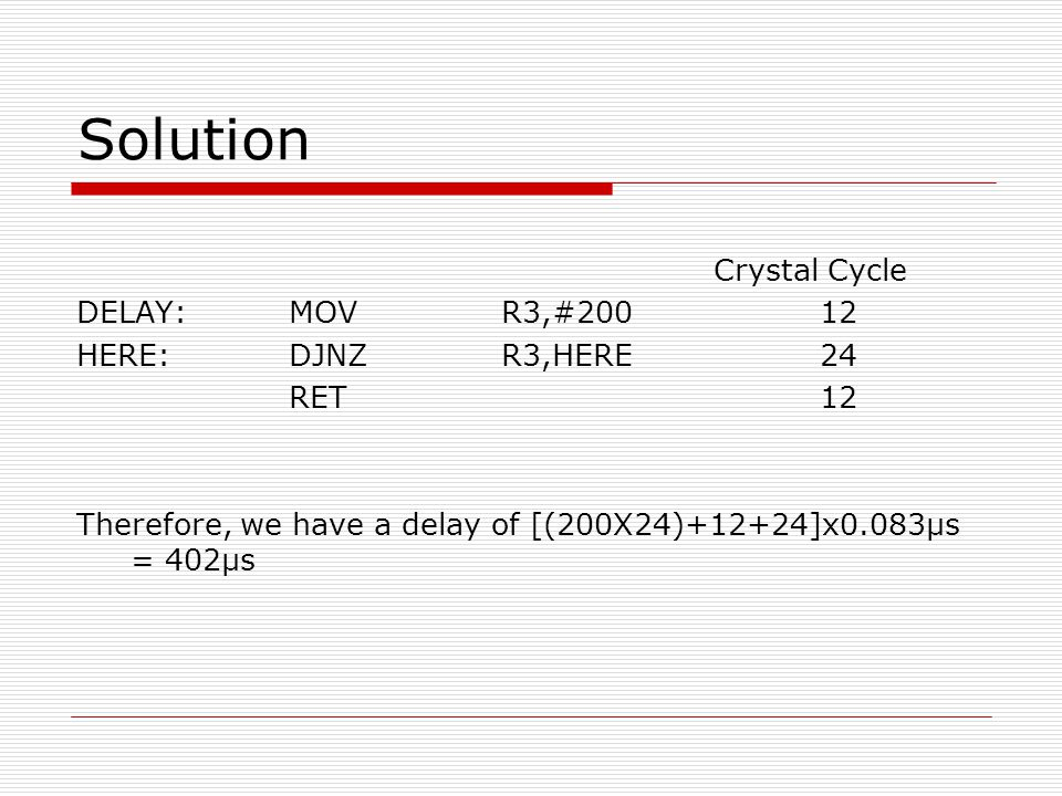 Solution Crystal Cycle DELAY: MOV R3,#200 12 HERE: DJNZ R3,HERE 24