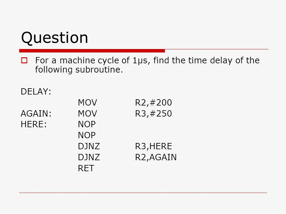 Question For a machine cycle of 1μs, find the time delay of the following subroutine. DELAY: MOV R2,#200.
