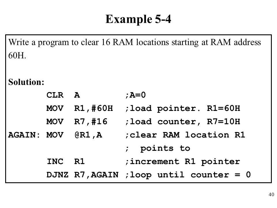 Example 5-4 Write a program to clear 16 RAM locations starting at RAM address. 60H. Solution: CLR A ;A=0.
