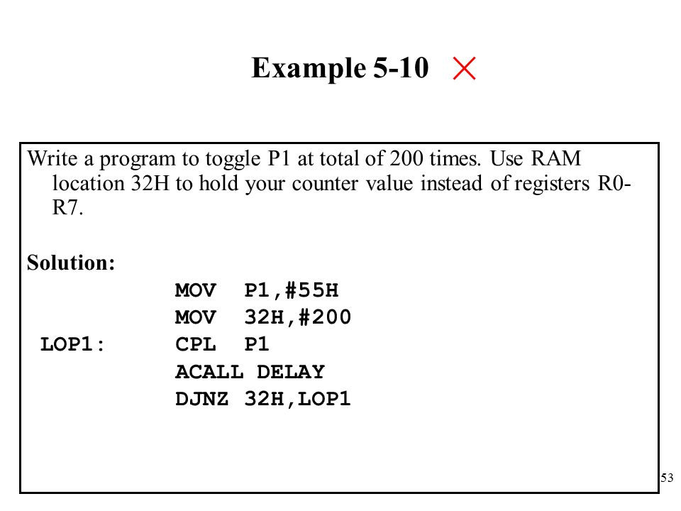 Example 5-10 Write a program to toggle P1 at total of 200 times. Use RAM location 32H to hold your counter value instead of registers R0-R7.