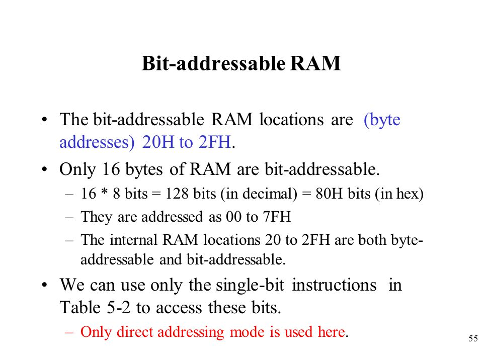 Bit-addressable RAM The bit-addressable RAM locations are (byte addresses) 20H to 2FH. Only 16 bytes of RAM are bit-addressable.