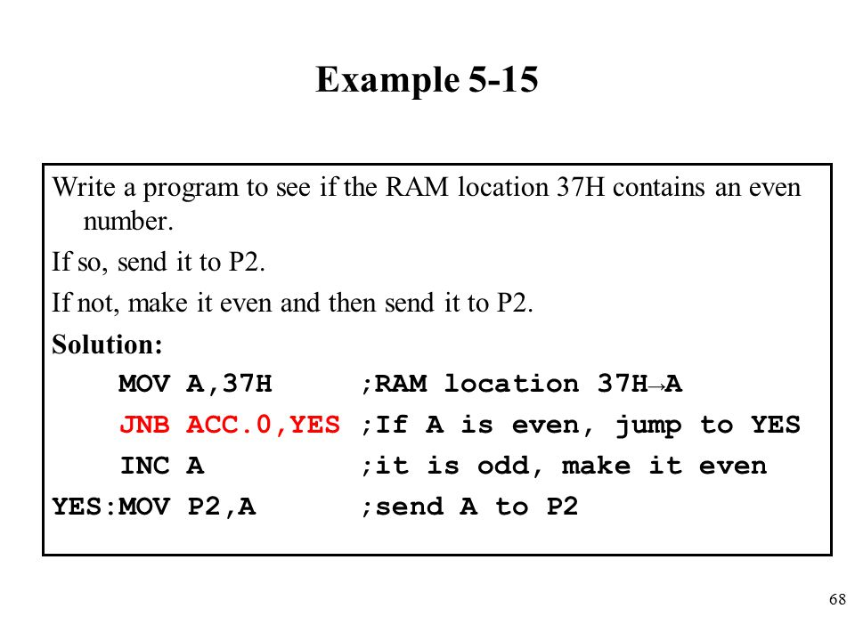 Example 5-15 Write a program to see if the RAM location 37H contains an even number. If so, send it to P2.