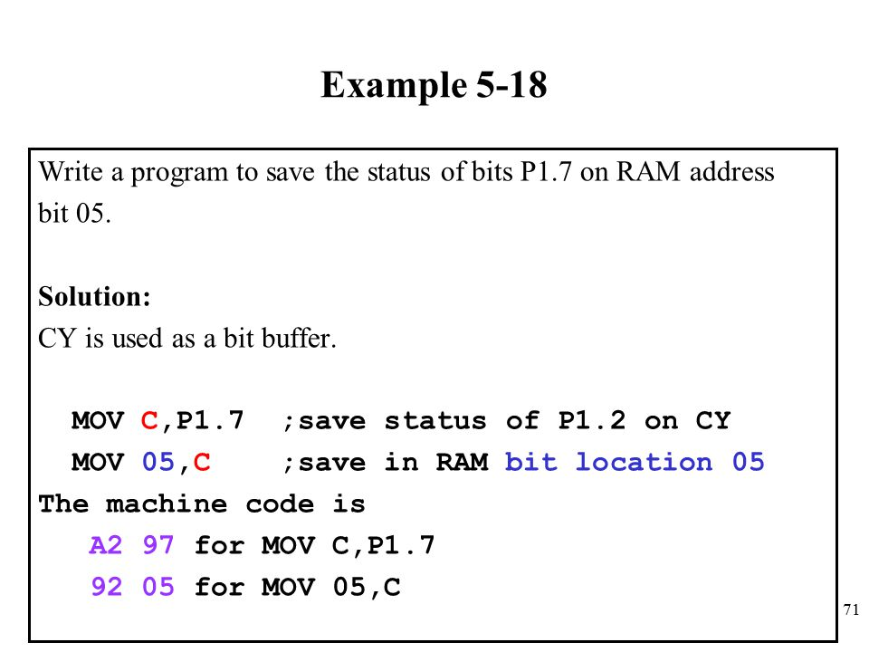 Example 5-18 Write a program to save the status of bits P1.7 on RAM address. bit 05. Solution: CY is used as a bit buffer.