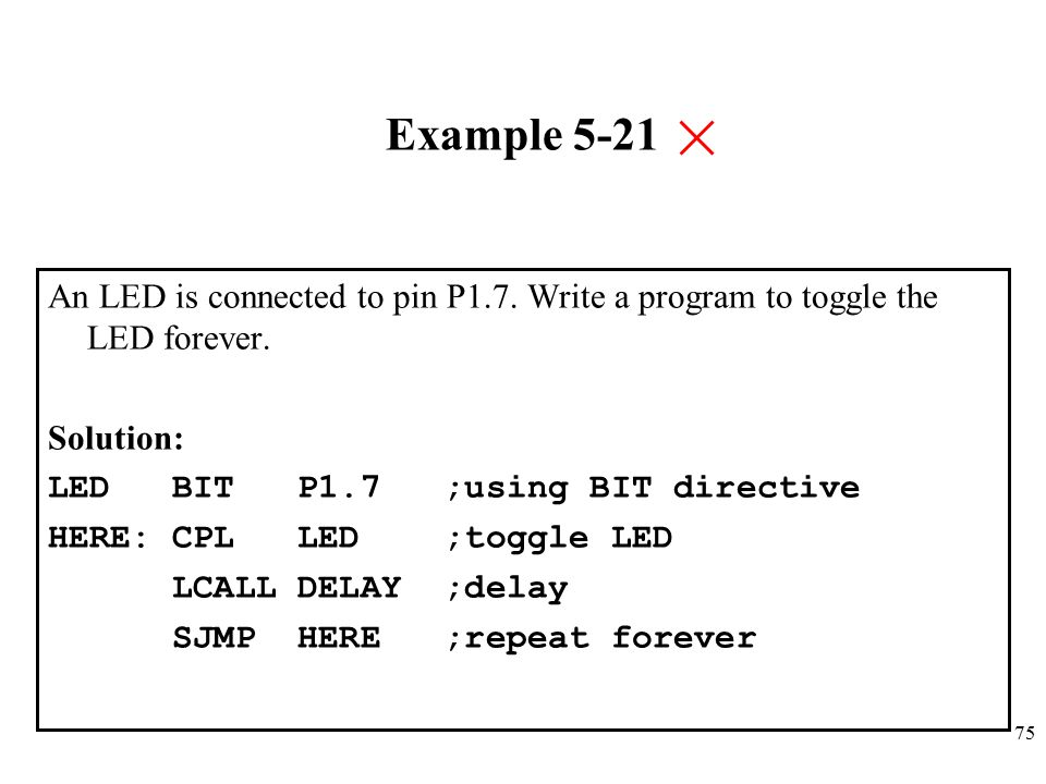 Example 5-21 An LED is connected to pin P1.7. Write a program to toggle the LED forever. Solution: