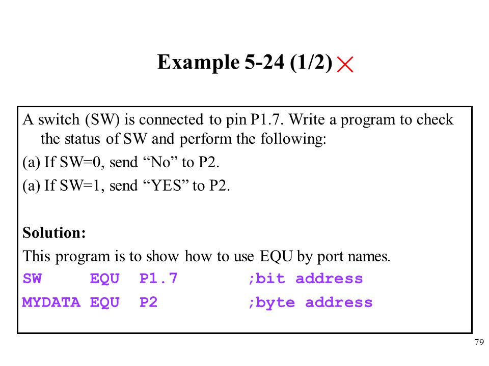 Example 5-24 (1/2) A switch (SW) is connected to pin P1.7. Write a program to check the status of SW and perform the following:
